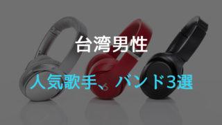 台湾男性人気歌手・バンド3選